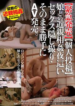 【緊急発売】【個人投稿】娘との近親相姦 夜這いセックス隠し撮り・そのまま勝手にAV発売。