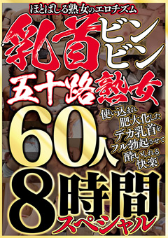 【熟女動画】先行乳首ビンビン五十路熟女-60人8時間スペシャル