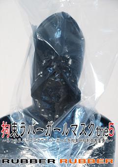 拘束ラバーガールマスクthe5 ~5つのラバーマスクでラバーガールを拘束呼吸制御鬼畜責め~