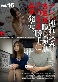 ナンパ連れ込みSEX隠し撮り・そのまま勝手にAV発売。Vol.16