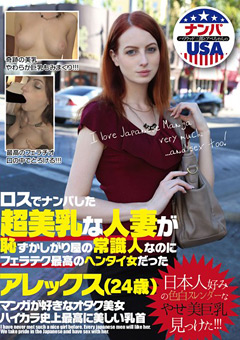 【アレックス動画】ロスでナンパした超美乳な人妻が恥ずかしがり屋の常識人なのにフェラテク最高のヘンタイ女だった アレックス(24歳)-外国人