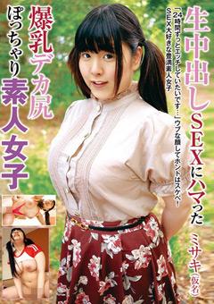 【ミサキ動画】生中出しSEXにハマった爆乳デカ尻ぽっちゃり素人女子 -素人
