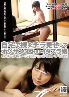 自宅で裸をチラ見せしてオジサンを困らせるイタズラ娘