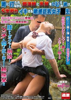 雨に打たれながら痴漢師に乳首をいじられ続けS字反りイキする敏感巨乳女子●生