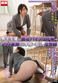 男子生徒に固定バイブ土下座でアクメ謝罪させられ学校で犯される女教師