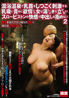 混浴温泉で乳首をしつこく刺激する乳吸い責めに欲情した女は湯しぶきを立てないスローピストンの快感で中出しを拒めない2