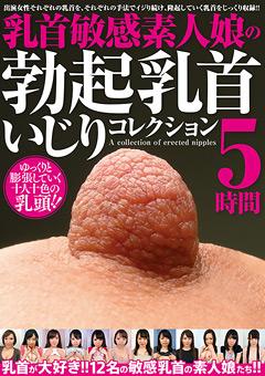 【マニアック動画】乳首敏感素人娘の勃起乳首いじりコレクション-5時間