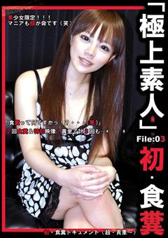 「極上素人」 File:03 初・食糞
