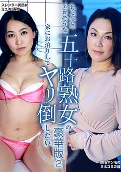 【ミユキ動画】準五十路熟女の家にお泊りしてヤリ倒したい-豪華版2-熟女