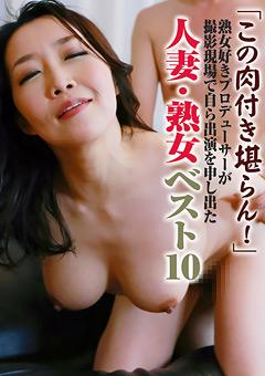 【熟女動画】プロデューサーが自ら出演を申し出た人妻・熟女ベスト10