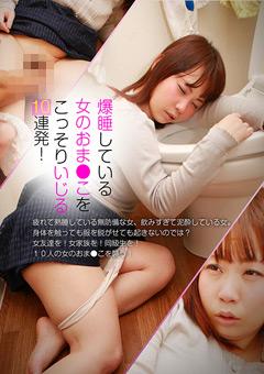 【素人動画】準爆睡している女のおま●こをこっそりいじる10連発!1