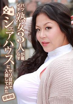 【熟女動画】準バツイチ熟女3人が暮らすシェアハウス豪華版
