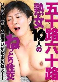 【熟女動画】五十路・六十路熟女10人のねっとり性交(1)
