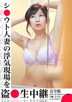 【熟女動画】準シ●ウト人妻の浮気現場を盗●生中継(1)完全版