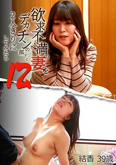 【結香動画】準欲求不満の妻を巨根の部下と2人きりにしてみたら12 -熟女