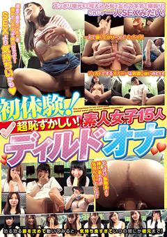【オナニー動画】初身体験!超恥ずかしい!素人女子15人-ディルドオナ