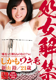 処女解禁 しかもワキ毛 新山鈴/21歳 飾る事を知らない天然系処女の大いなる決断