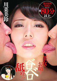 【川菜美鈴動画】美女のお顔をベロベロ舐めたい-川菜美鈴-マニアック