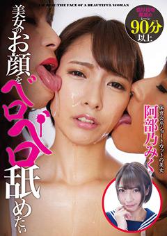 【阿部乃みく動画】先行美女のお顔をベロベロ舐めたい-阿部乃みく -マニアック