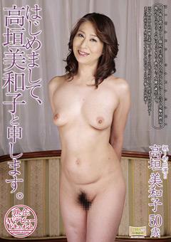熟年AVデビュードキュメント はじめまして、高垣美和子と申します。 高垣美和子