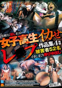 【レイプ動画】女子校生イカせレ●プ作品集-4時間-被害者52名