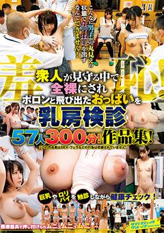 羞恥!衆人が見守る中で全裸にされポロンと飛び出たおっぱいを乳房検診57人300分作品集!