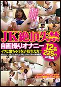 JK絶頂失禁 自画撮りオナニー 12名225分総集編