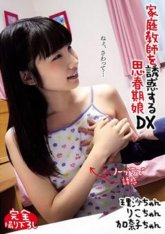 家庭教師を誘惑する思春期娘DX 理沙ちゃん りこちゃん 加奈子ちゃん