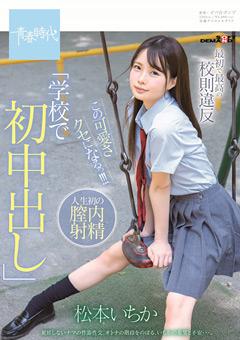 【松本いちか動画】最初で最高の校則違反「学校で初中出し」-松本いちか -AV女優