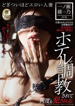 【一ノ瀬綾乃動画】ホテルで調教されて何度も犯される-一ノ瀬綾乃-37歳 -熟女