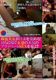 韓流美女が日本を染める!淫らに喘ぐ女達の本気のプライベートSEXを見よ!!