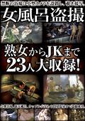 女風呂盗撮 熟女からJKまで23人大収録!