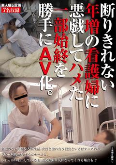 素人騙し企画 断りきれない年増の看護婦に悪戯してハメた一部始終を勝手にAV化。