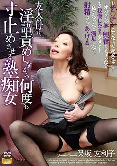 友人の母は、淫語責めしながら何度も寸止めさせる熟痴女 保坂友利子