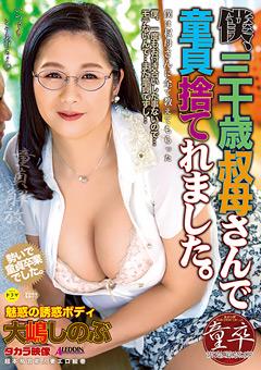 【大嶋しのぶ動画】僕、三十歳叔母さんで童貞すてれました。-大嶋しのぶ -熟女