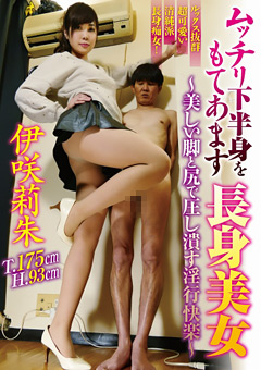 ムッチリ下半身をもてあます長身美女 ~美しい脚と尻で圧し潰す淫行快楽~ 伊咲莉朱