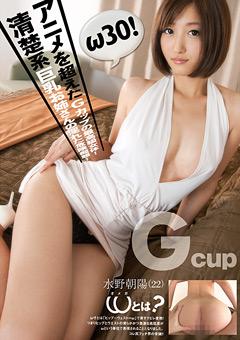 ω30! アニメを超えたGカップの最高級女体!清楚系巨乳お姉さんの淫れた危険痴態! 水野朝陽(22歳)